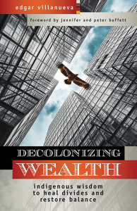 Decolonizing Wealth – Indigenous Wisdom to Heal Divides and Restore Balance  By Edgar Villanueva