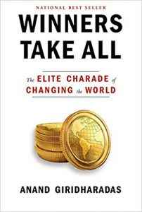 Winners Take All: The Elite Charade of Changing the World — by Anand Giridharadas